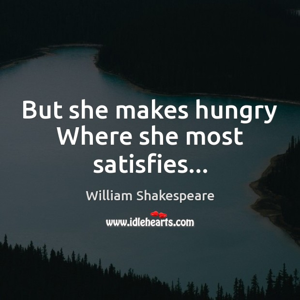But she makes hungry Where she most satisfies… Image