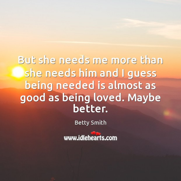 But she needs me more than she needs him and I guess Image