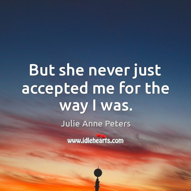But she never just accepted me for the way I was. Julie Anne Peters Picture Quote