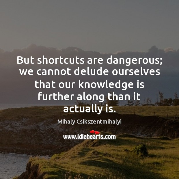 But shortcuts are dangerous; we cannot delude ourselves that our knowledge is Mihaly Csikszentmihalyi Picture Quote