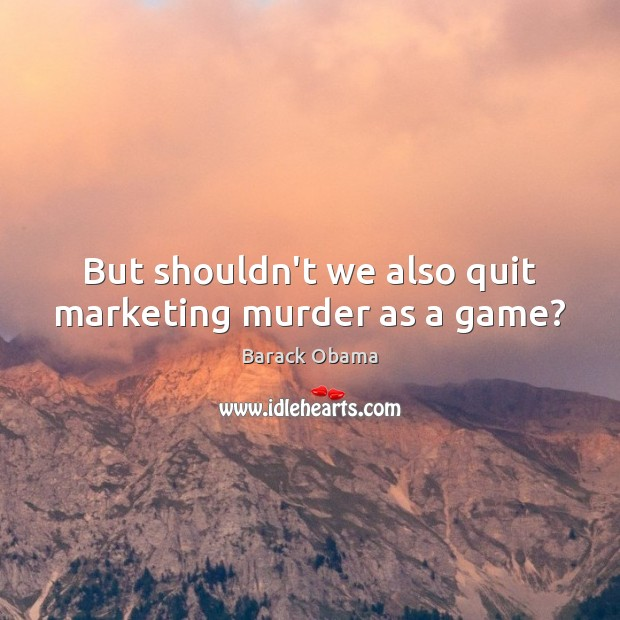 Image, But shouldn't we also quit marketing murder as a game?