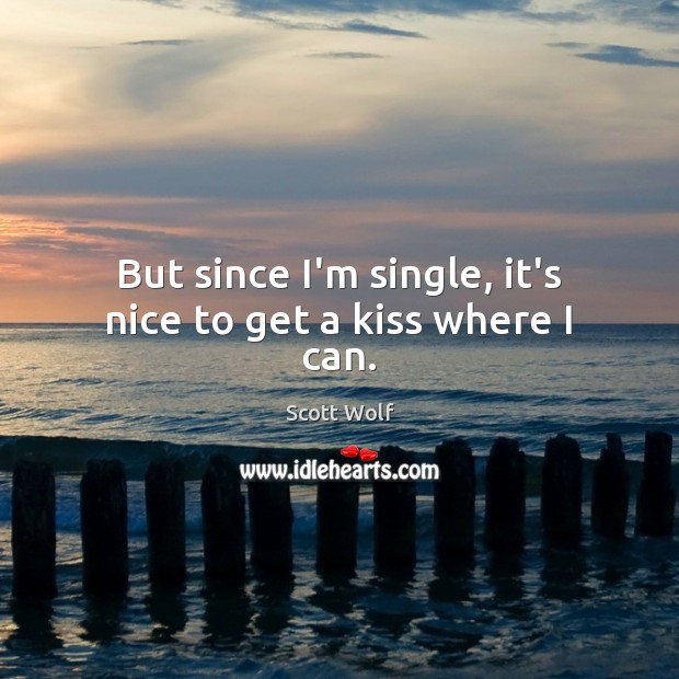 But since I'm single, it's nice to get a kiss where I can. Image