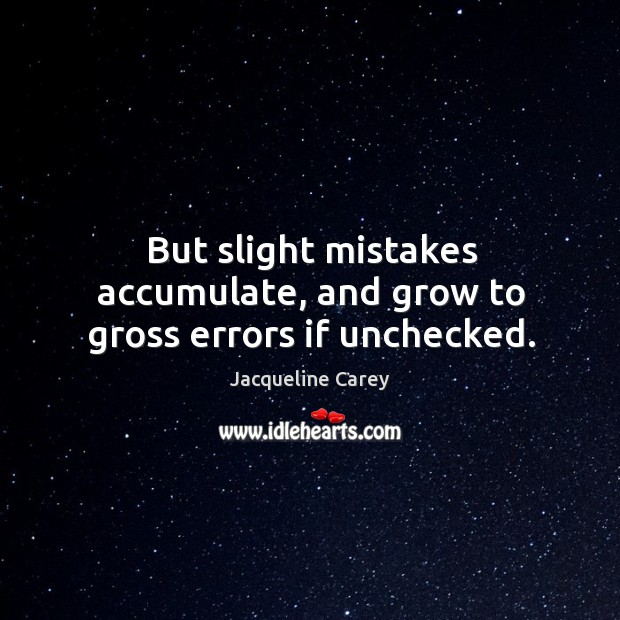 But slight mistakes accumulate, and grow to gross errors if unchecked. Image