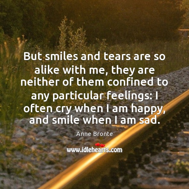 But smiles and tears are so alike with me, they are neither Image