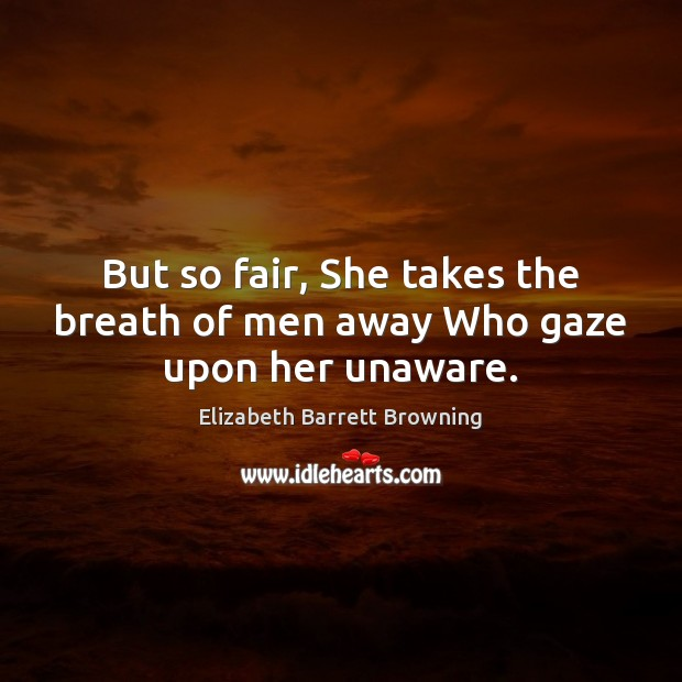But so fair, She takes the breath of men away Who gaze upon her unaware. Elizabeth Barrett Browning Picture Quote