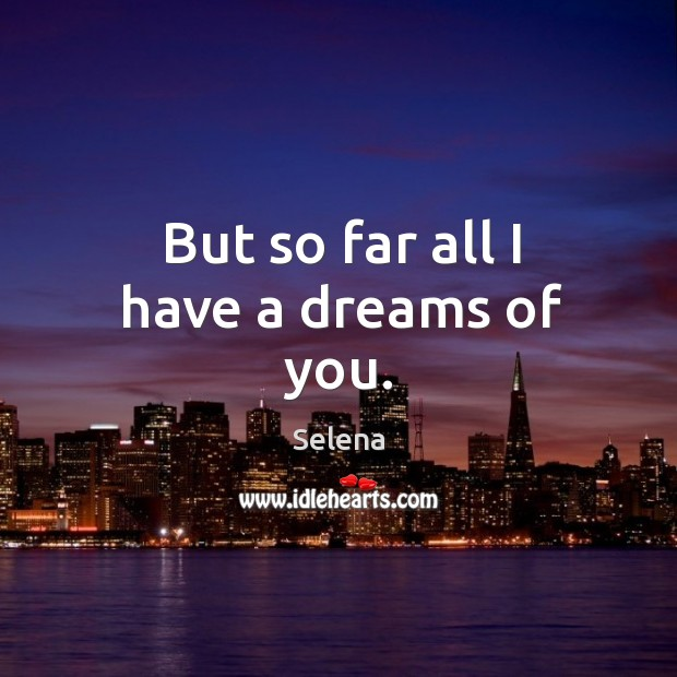 But so far all I have a dreams of you. Selena Picture Quote