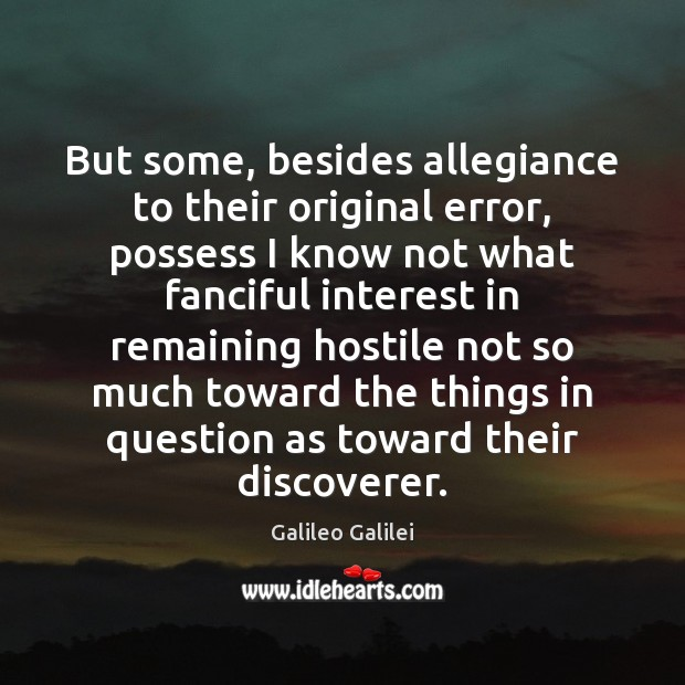 But some, besides allegiance to their original error, possess I know not Galileo Galilei Picture Quote