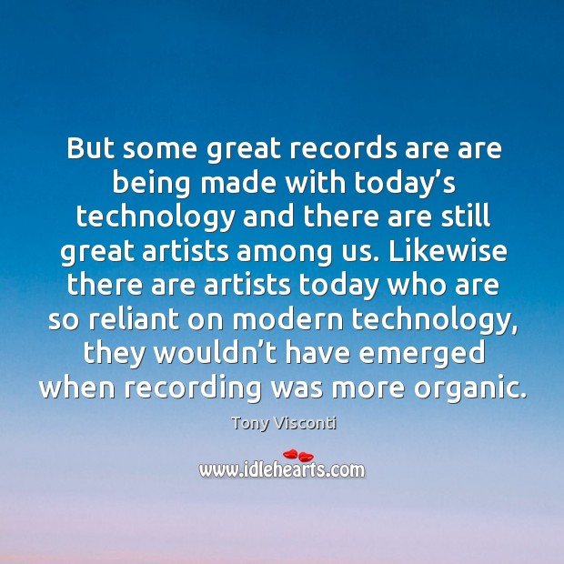 But some great records are are being made with today's technology and there are still Tony Visconti Picture Quote
