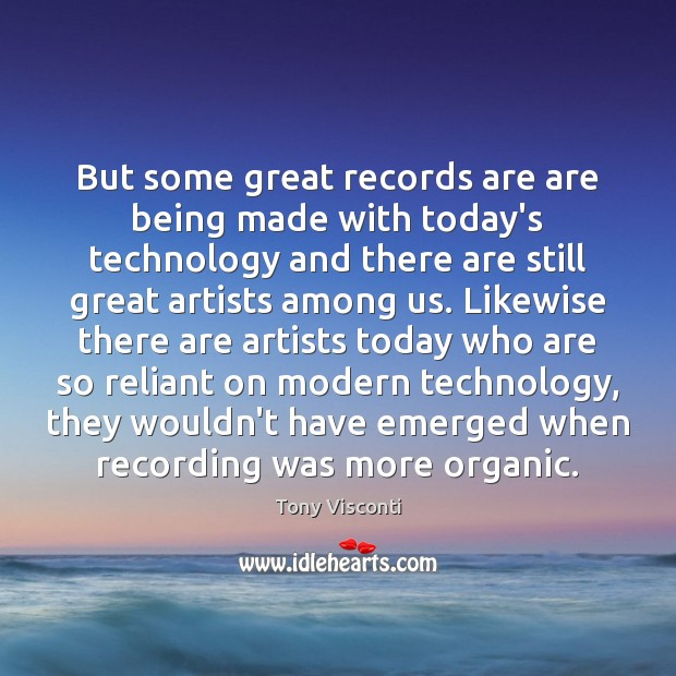 But some great records are are being made with today's technology and Tony Visconti Picture Quote