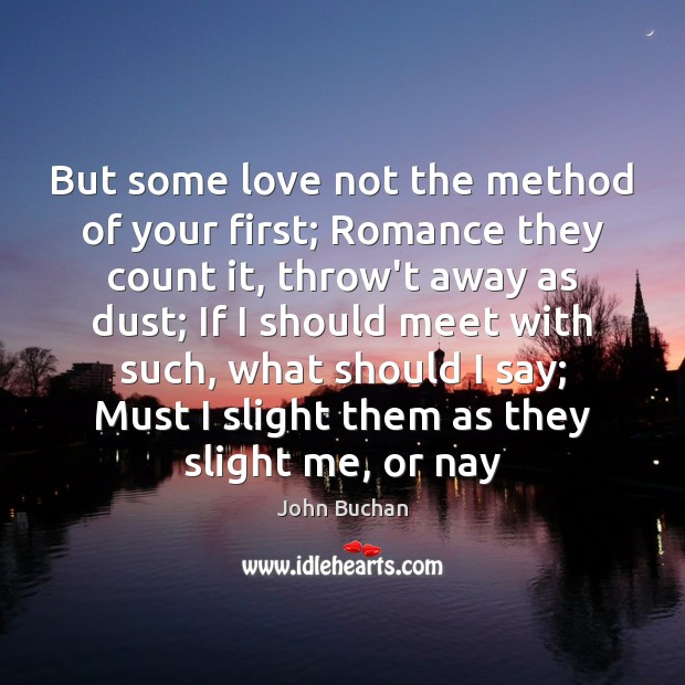 But some love not the method of your first; Romance they count John Buchan Picture Quote