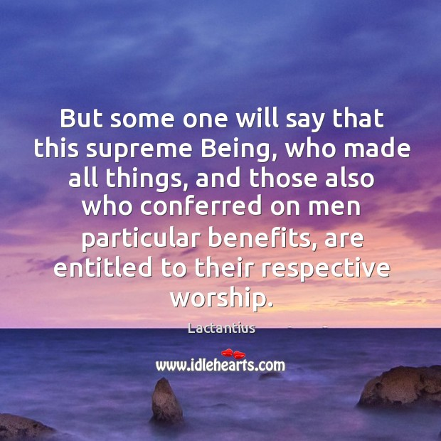 But some one will say that this supreme being, who made all things Lactantius Picture Quote