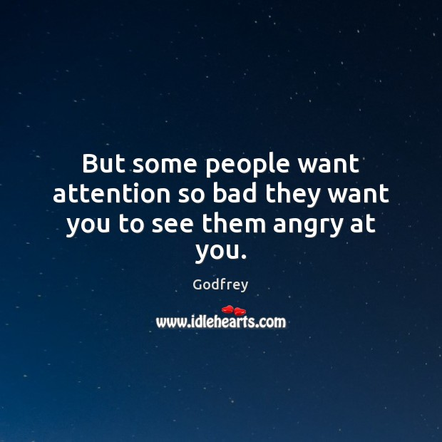 But some people want attention so bad they want you to see them angry at you. Godfrey Picture Quote