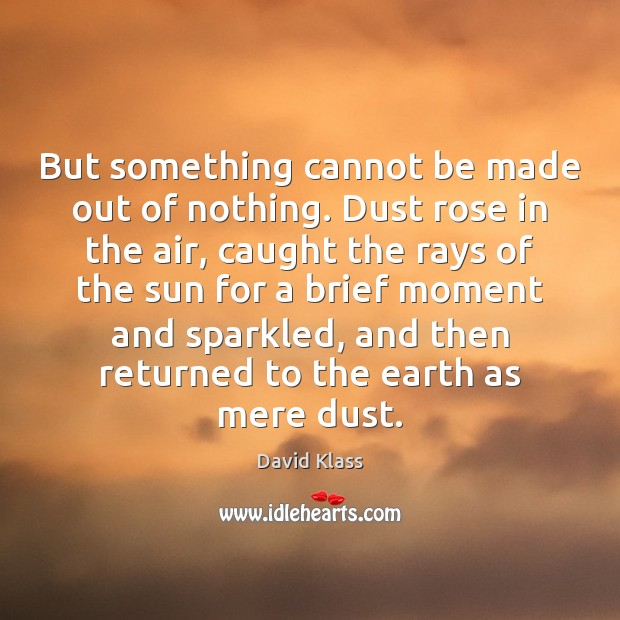 But something cannot be made out of nothing. Dust rose in the David Klass Picture Quote