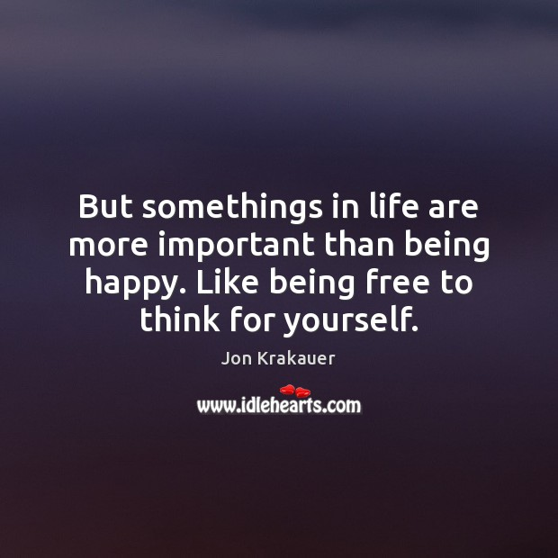 But somethings in life are more important than being happy. Like being Image