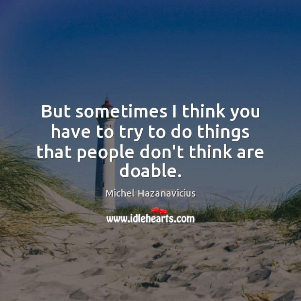 But sometimes I think you have to try to do things that people don't think are doable. Michel Hazanavicius Picture Quote