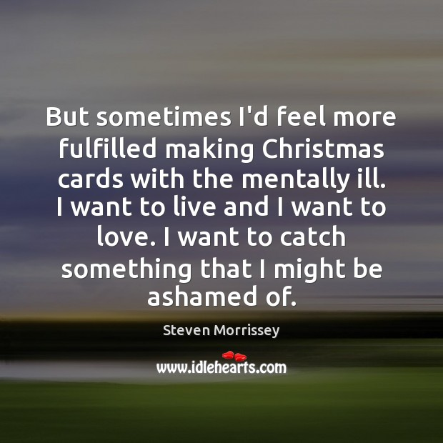But sometimes I'd feel more fulfilled making Christmas cards with the mentally Steven Morrissey Picture Quote
