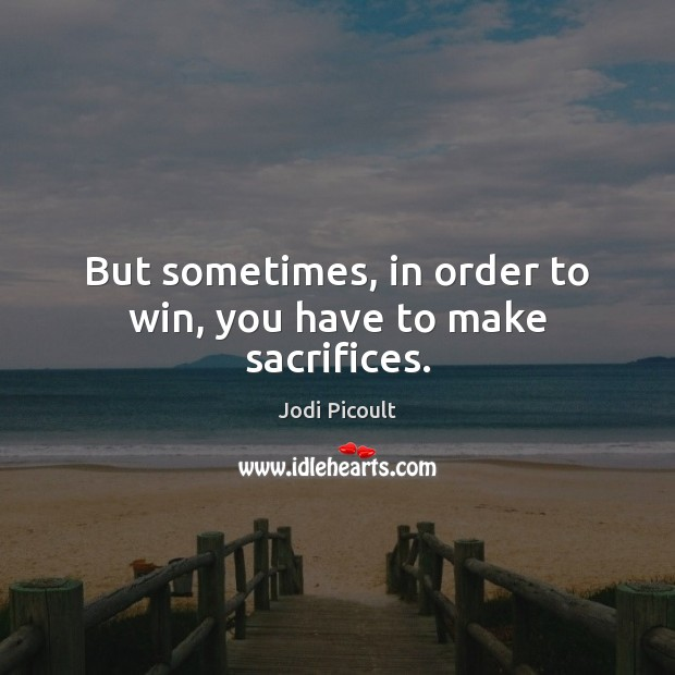 But sometimes, in order to win, you have to make sacrifices. Jodi Picoult Picture Quote