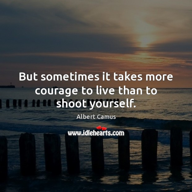 But sometimes it takes more courage to live than to shoot yourself. Image