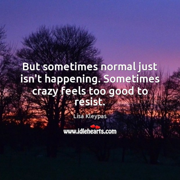But sometimes normal just isn't happening. Sometimes crazy feels too good to resist. Image