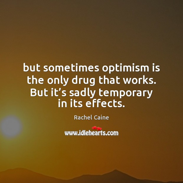 But sometimes optimism is the only drug that works. But it's Image