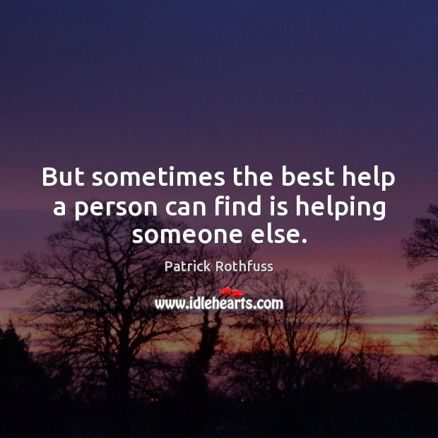 But sometimes the best help a person can find is helping someone else. Patrick Rothfuss Picture Quote