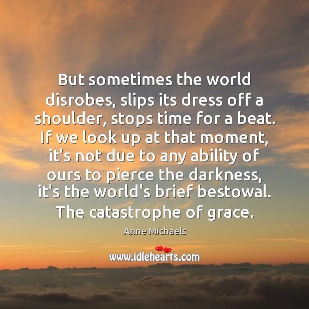 But sometimes the world disrobes, slips its dress off a shoulder, stops Image