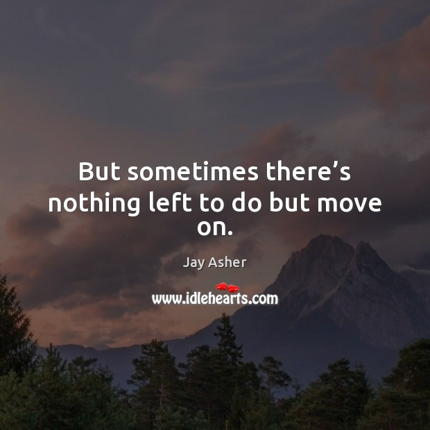 But sometimes there's nothing left to do but move on. Jay Asher Picture Quote