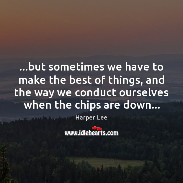 …but sometimes we have to make the best of things, and the Harper Lee Picture Quote