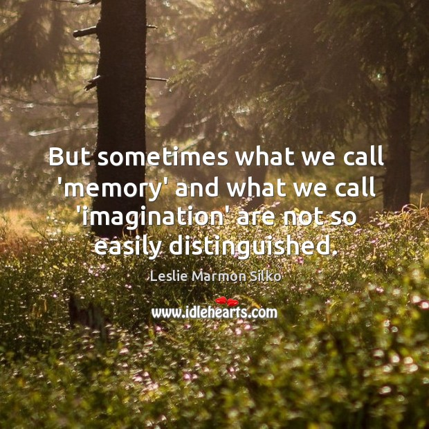 Image, But sometimes what we call 'memory' and what we call 'imagination' are