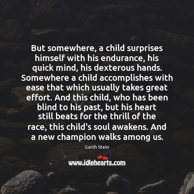 But somewhere, a child surprises himself with his endurance, his quick mind, Garth Stein Picture Quote