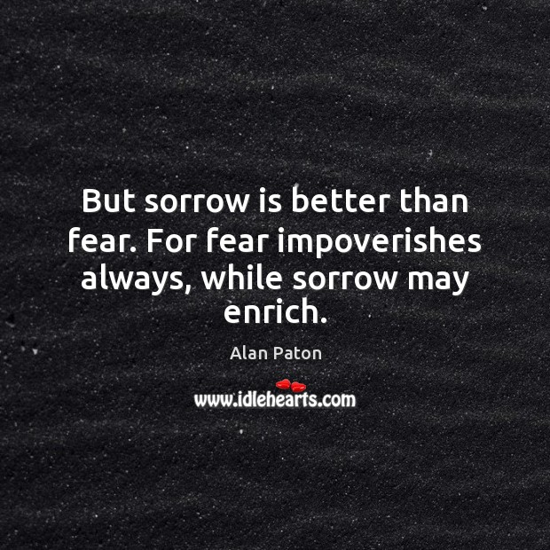 Image, But sorrow is better than fear. For fear impoverishes always, while sorrow may enrich.
