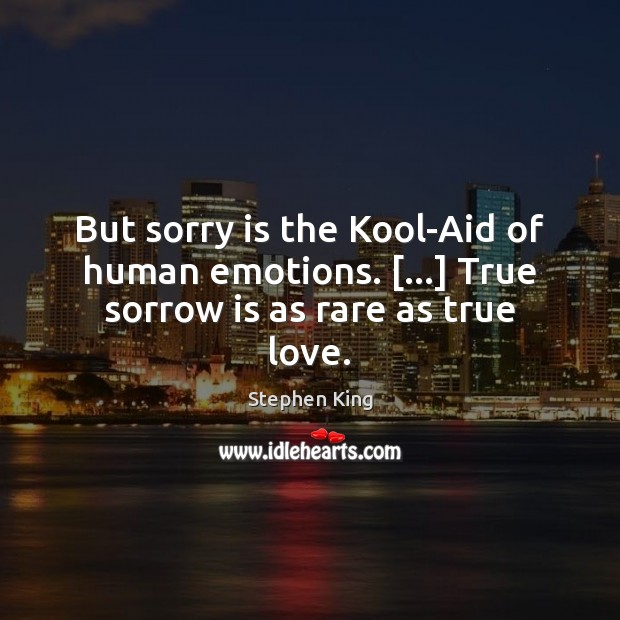 But sorry is the Kool-Aid of human emotions. […] True sorrow is as rare as true love. Sorry Quotes Image