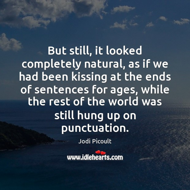 But still, it looked completely natural, as if we had been kissing Jodi Picoult Picture Quote