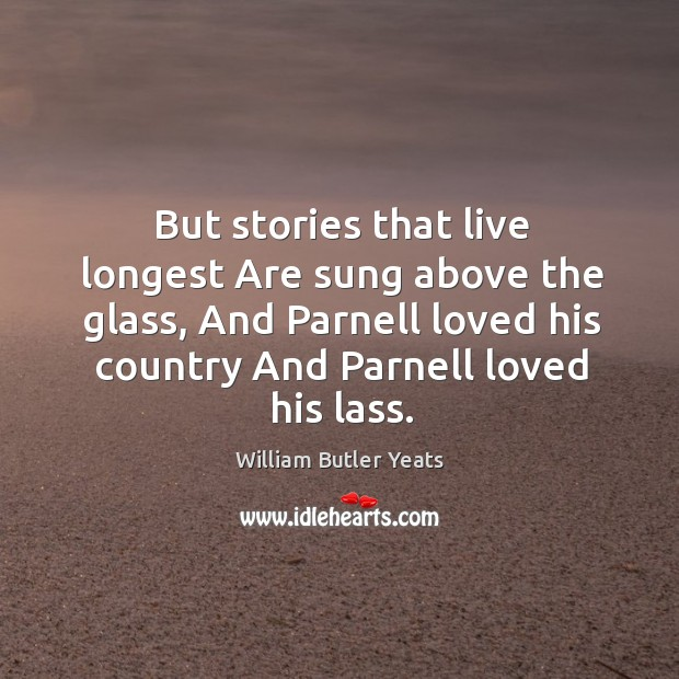 But stories that live longest Are sung above the glass, And Parnell Image