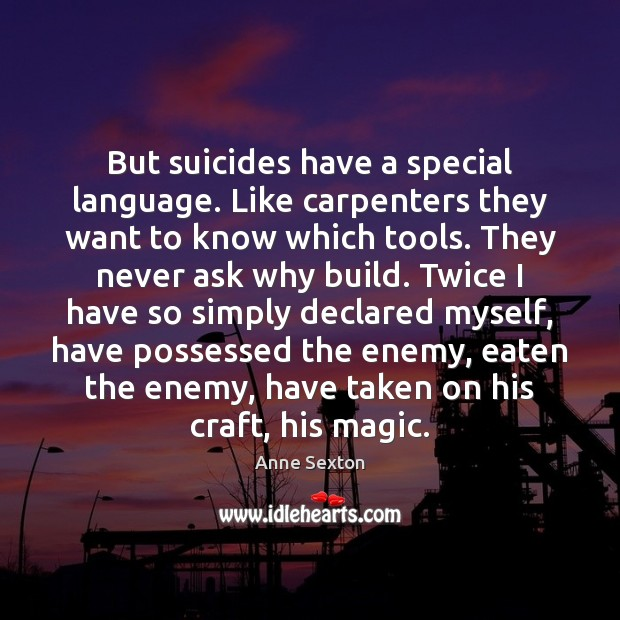 But suicides have a special language. Like carpenters they want to know Anne Sexton Picture Quote
