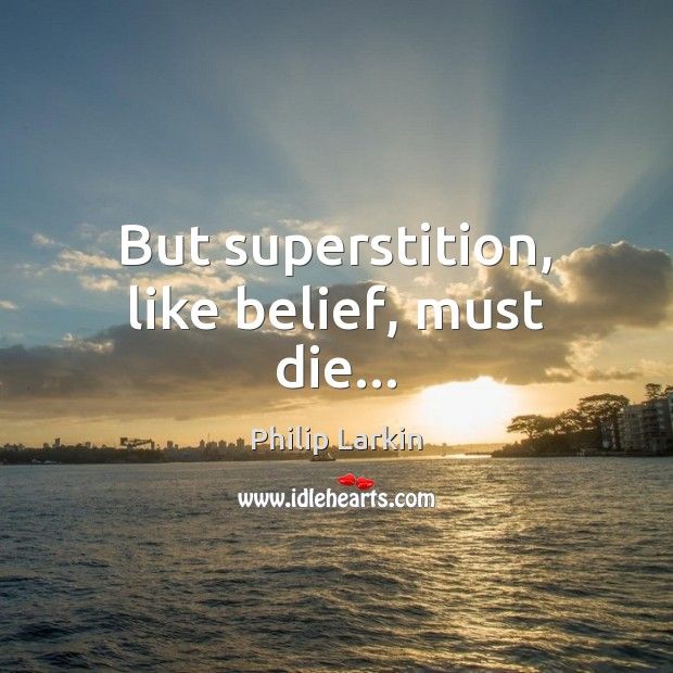But superstition, like belief, must die… Philip Larkin Picture Quote