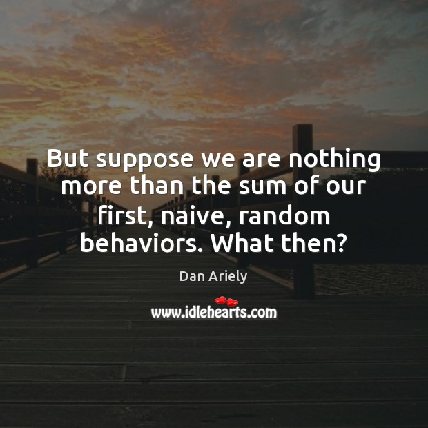 But suppose we are nothing more than the sum of our first, Dan Ariely Picture Quote