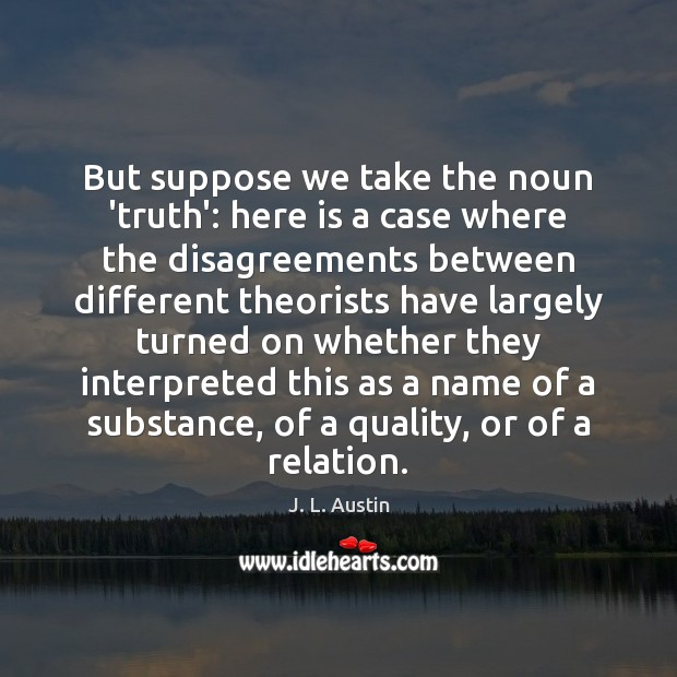 But suppose we take the noun 'truth': here is a case where J. L. Austin Picture Quote