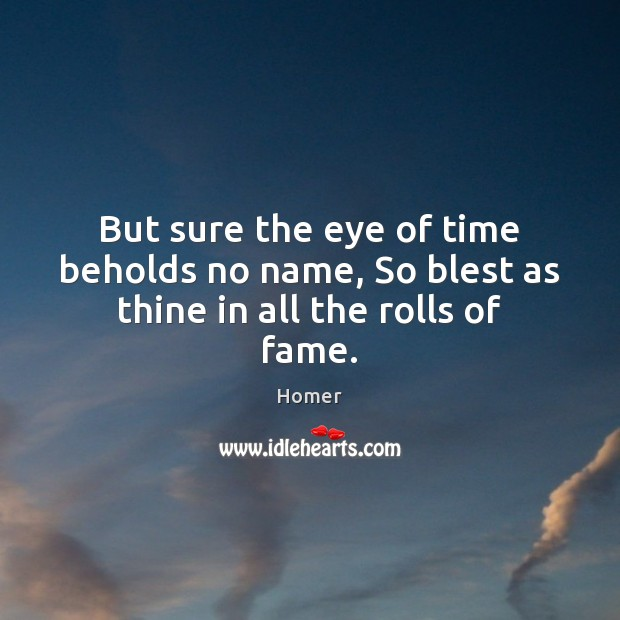 But sure the eye of time beholds no name, So blest as thine in all the rolls of fame. Homer Picture Quote
