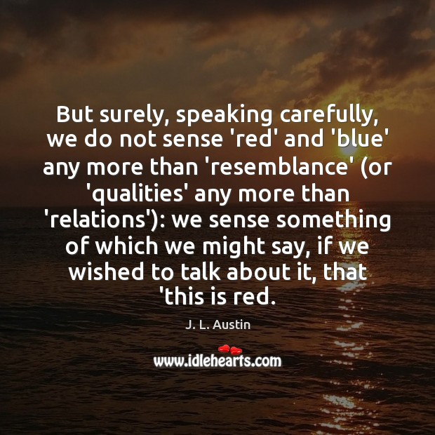 But surely, speaking carefully, we do not sense 'red' and 'blue' any J. L. Austin Picture Quote