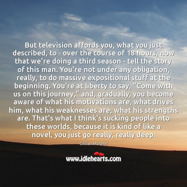 But television affords you, what you just described, to – over the Image