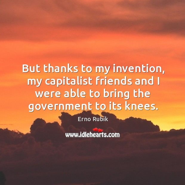 But thanks to my invention, my capitalist friends and I were able to bring the government to its knees. Erno Rubik Picture Quote