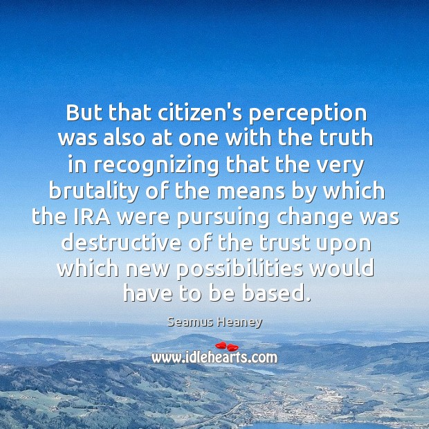 But that citizen's perception was also at one with the truth in Seamus Heaney Picture Quote