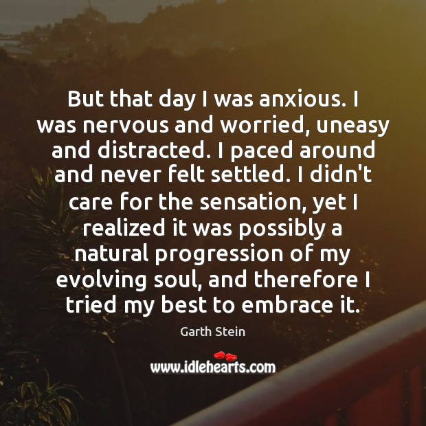 But that day I was anxious. I was nervous and worried, uneasy Garth Stein Picture Quote