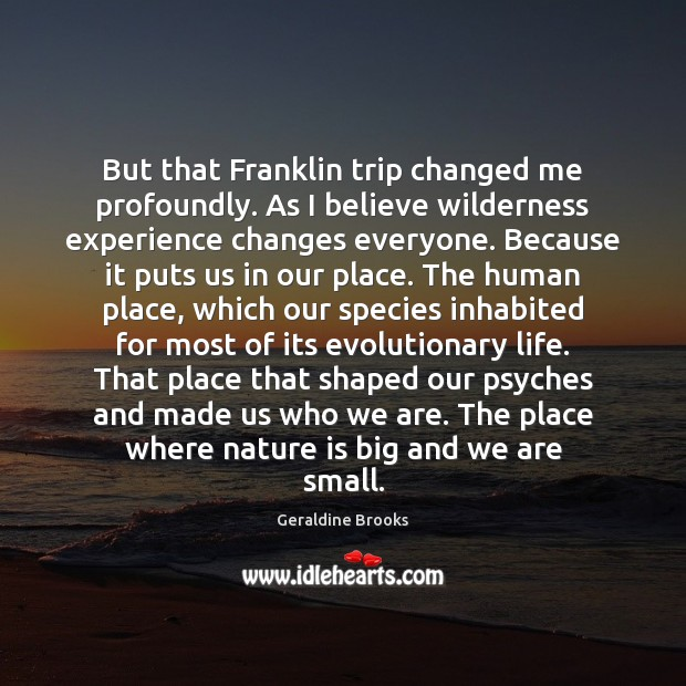 But that Franklin trip changed me profoundly. As I believe wilderness experience Image