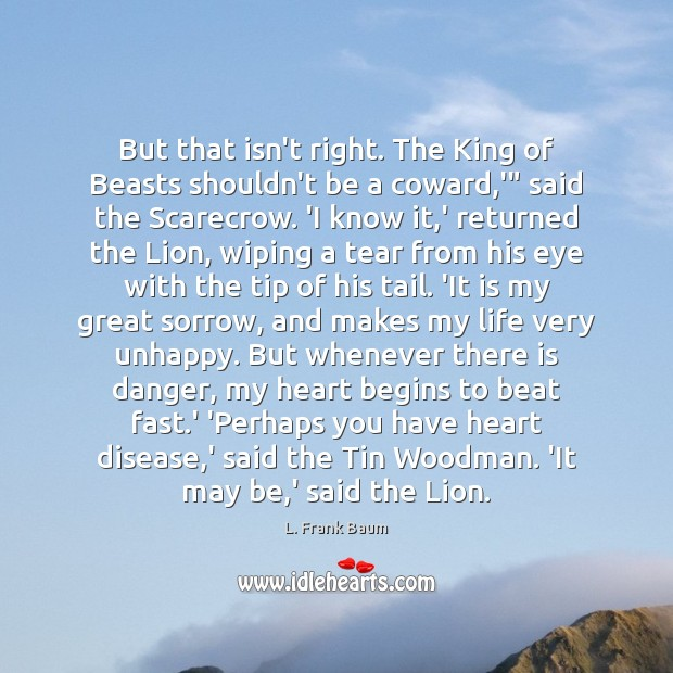But that isn't right. The King of Beasts shouldn't be a coward, L. Frank Baum Picture Quote