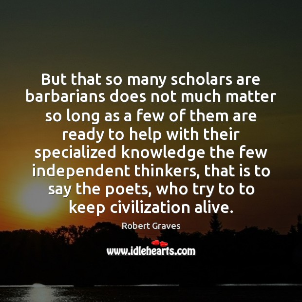 But that so many scholars are barbarians does not much matter so Robert Graves Picture Quote