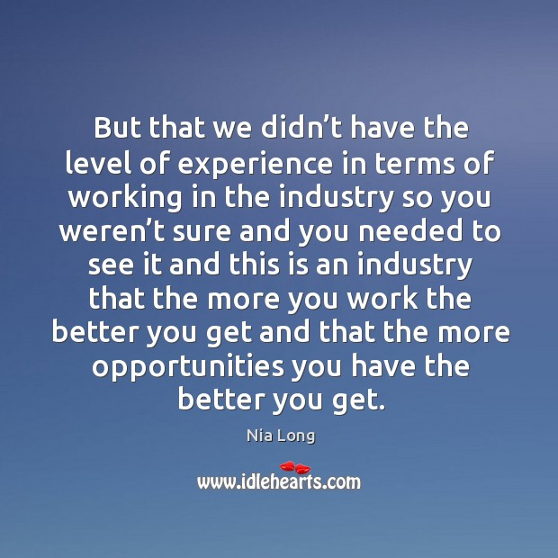But that we didn't have the level of experience in terms of working in the industry Image