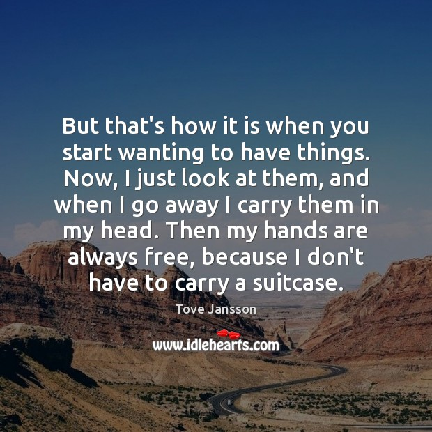 But that's how it is when you start wanting to have things. Tove Jansson Picture Quote