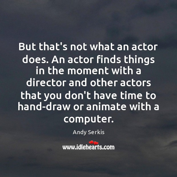Image, But that's not what an actor does. An actor finds things in